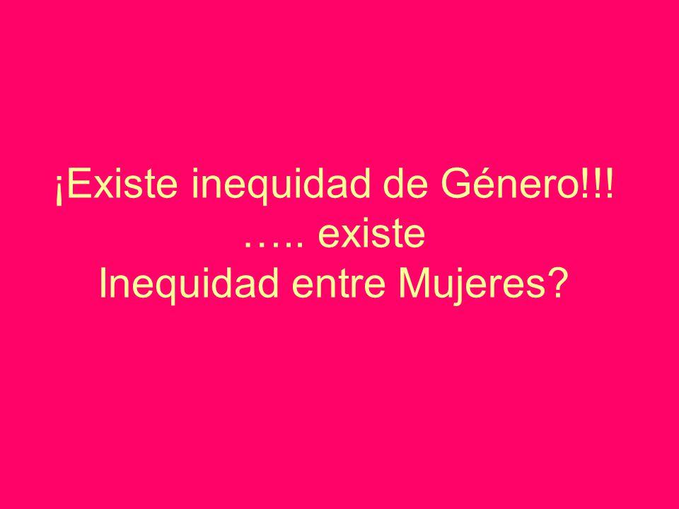 ¡Existe inequidad de Género!!! ….. existe Inequidad entre Mujeres