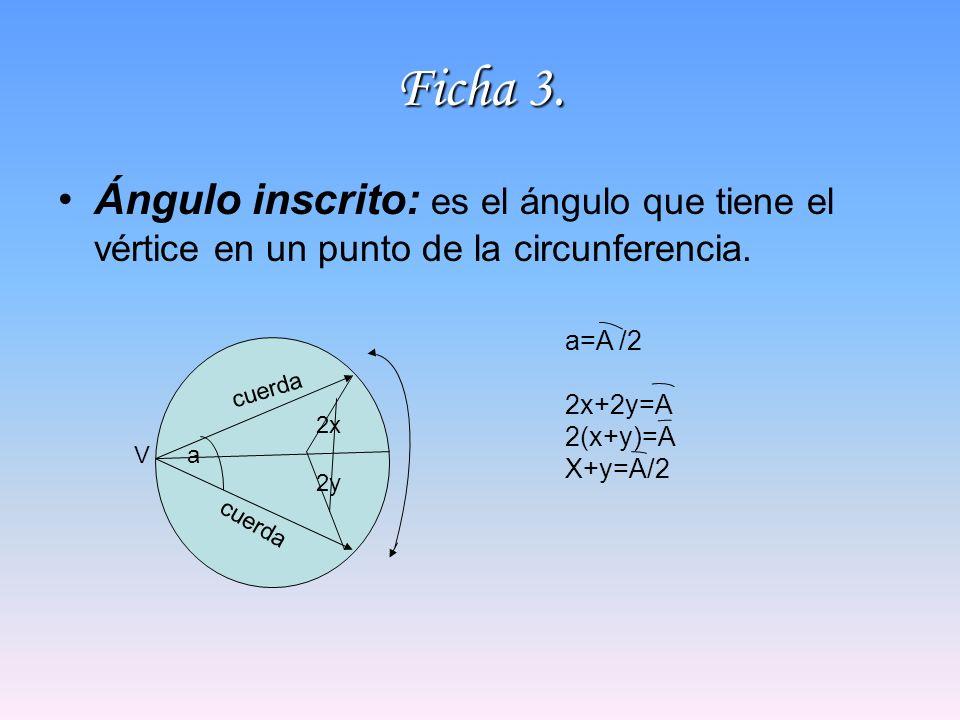 Ficha 3. Ángulo inscrito: es el ángulo que tiene el vértice en un punto de la circunferencia. a=A /2.