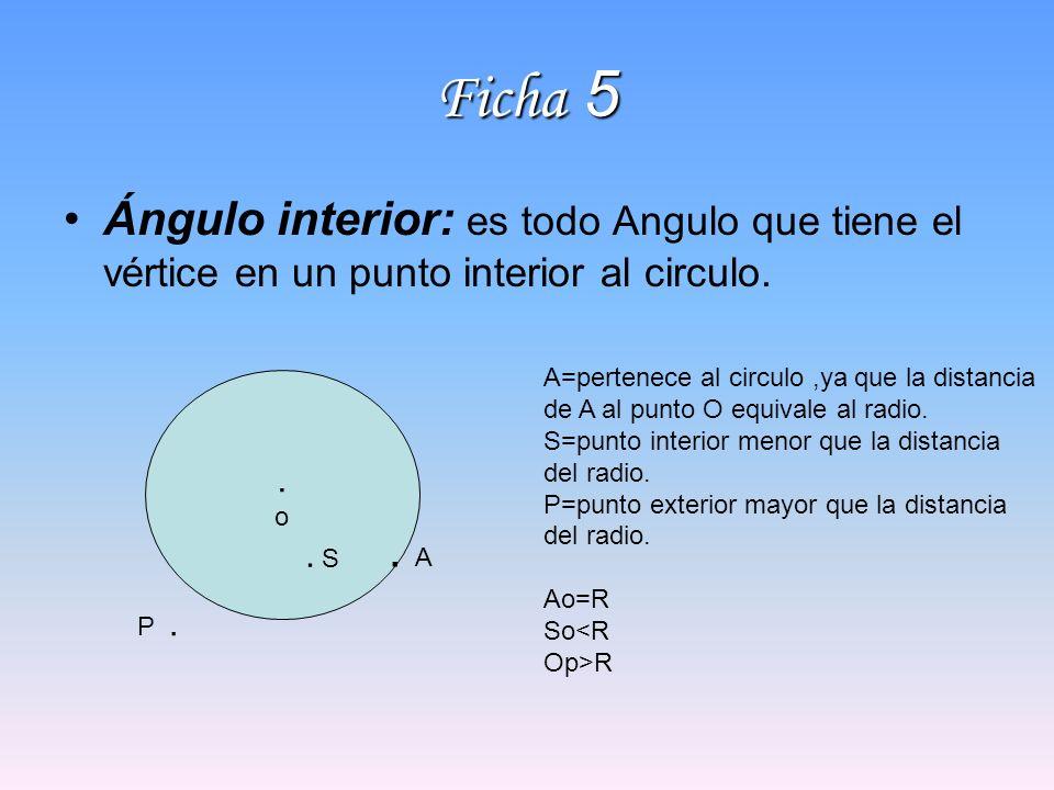 Ficha 5 Ángulo interior: es todo Angulo que tiene el vértice en un punto interior al circulo. A=pertenece al circulo ,ya que la distancia.