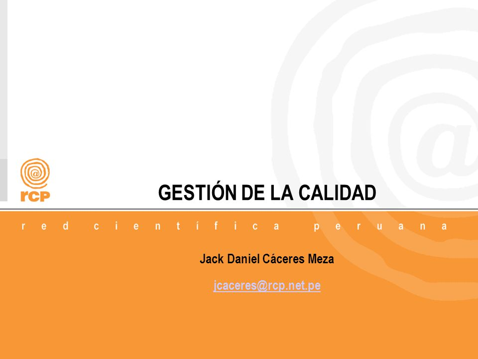 GESTIÓN DE LA CALIDAD Jack Daniel Cáceres Meza jcaceres@rcp.net.pe