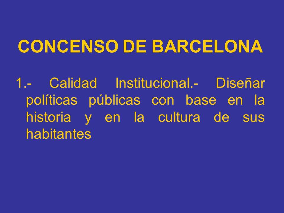 CONCENSO DE BARCELONA 1.- Calidad Institucional.- Diseñar políticas públicas con base en la historia y en la cultura de sus habitantes.