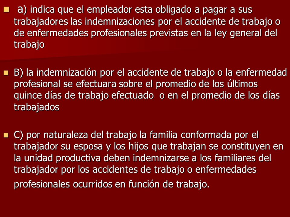 a) indica que el empleador esta obligado a pagar a sus trabajadores las indemnizaciones por el accidente de trabajo o de enfermedades profesionales previstas en la ley general del trabajo
