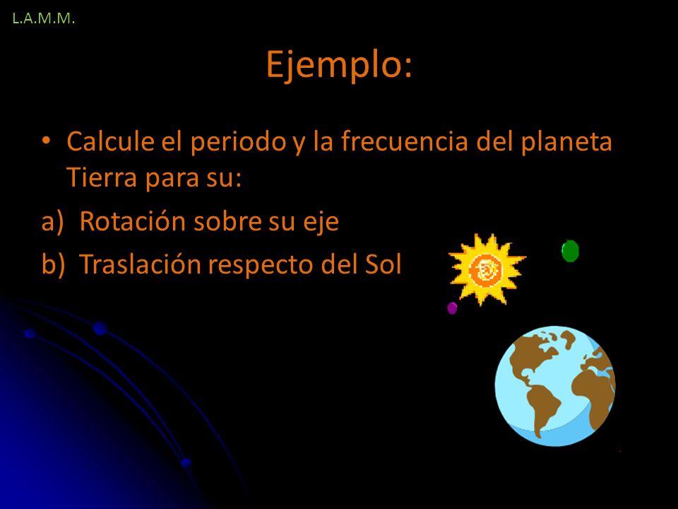 L.A.M.M. Ejemplo: Calcule el periodo y la frecuencia del planeta Tierra para su: Rotación sobre su eje.