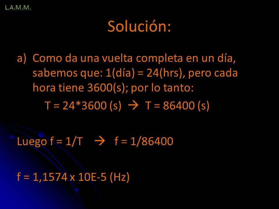 L.A.M.M. Solución: Como da una vuelta completa en un día, sabemos que: 1(día) = 24(hrs), pero cada hora tiene 3600(s); por lo tanto: