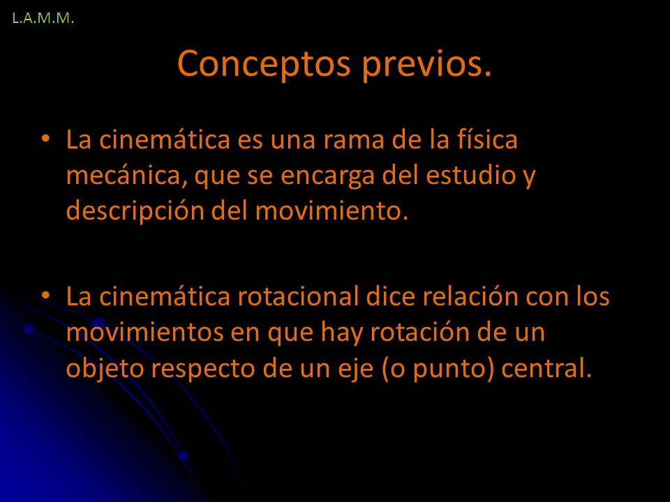 L.A.M.M. Conceptos previos. La cinemática es una rama de la física mecánica, que se encarga del estudio y descripción del movimiento.