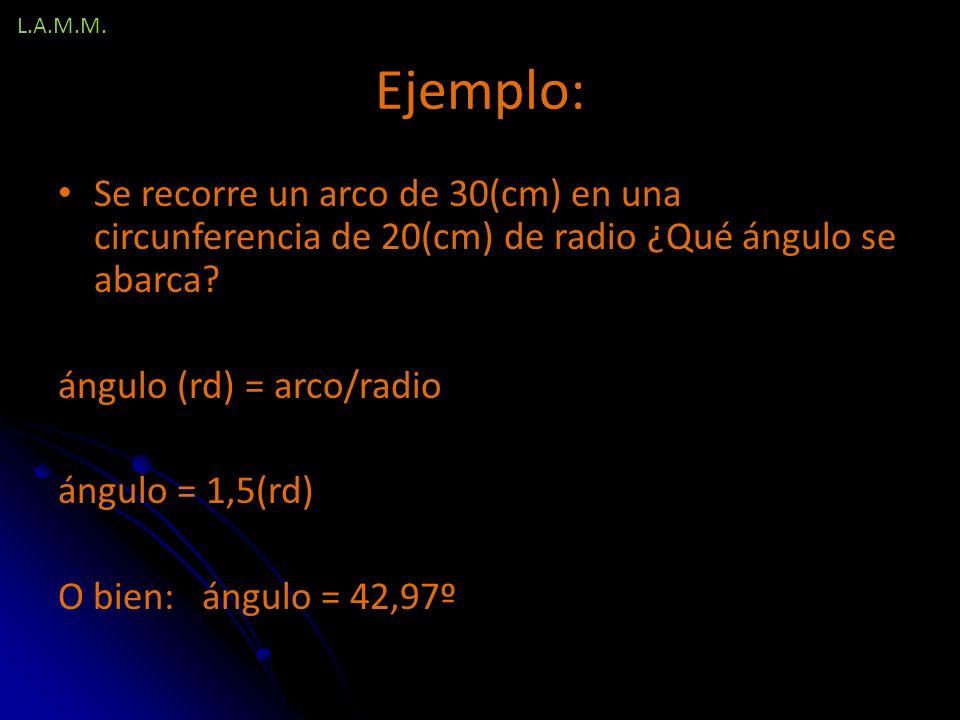 L.A.M.M. Ejemplo: Se recorre un arco de 30(cm) en una circunferencia de 20(cm) de radio ¿Qué ángulo se abarca