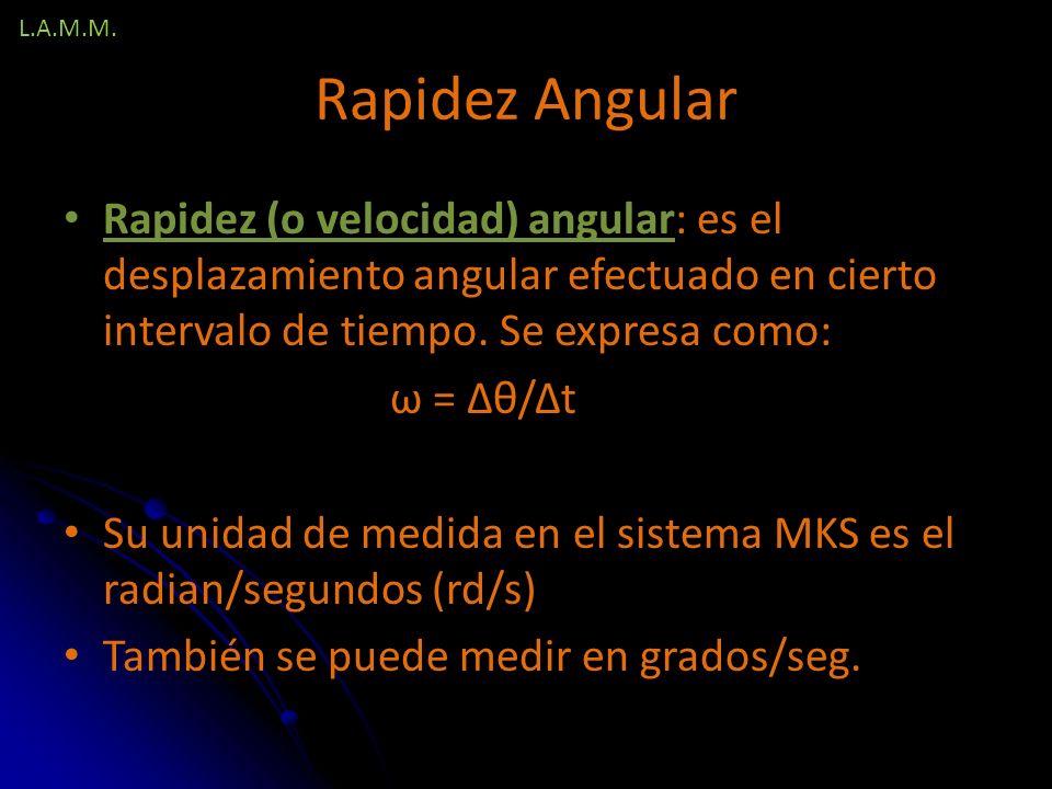 L.A.M.M. Rapidez Angular. Rapidez (o velocidad) angular: es el desplazamiento angular efectuado en cierto intervalo de tiempo. Se expresa como: