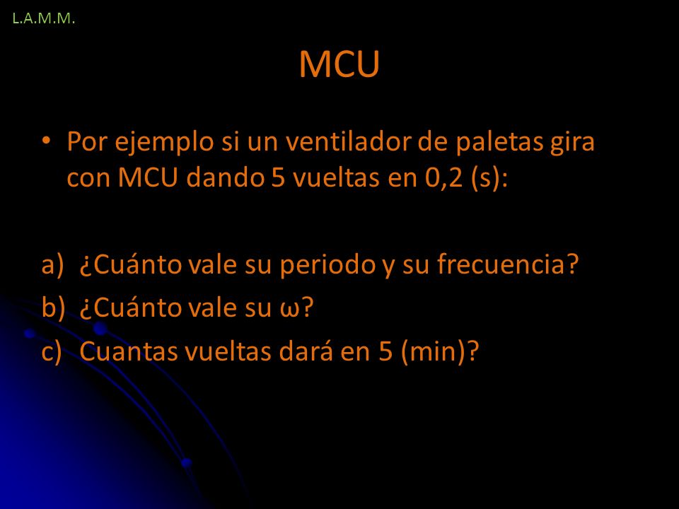 L.A.M.M. MCU. Por ejemplo si un ventilador de paletas gira con MCU dando 5 vueltas en 0,2 (s): ¿Cuánto vale su periodo y su frecuencia