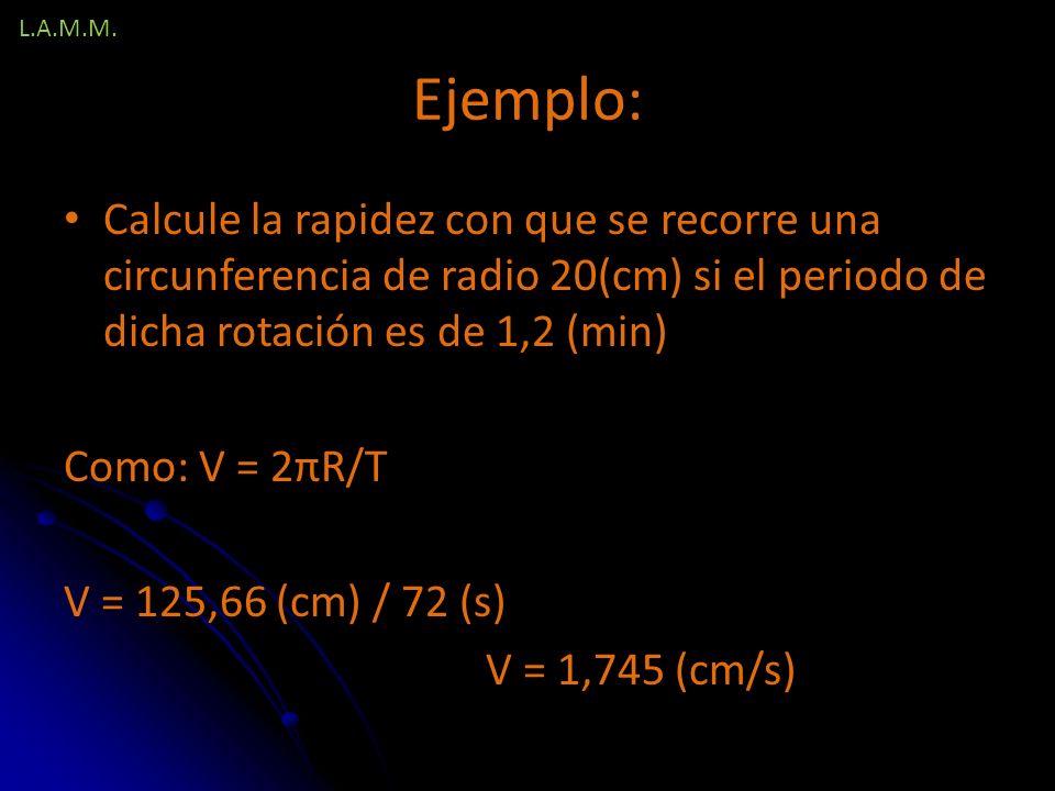L.A.M.M. Ejemplo: Calcule la rapidez con que se recorre una circunferencia de radio 20(cm) si el periodo de dicha rotación es de 1,2 (min)