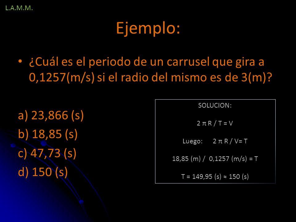 L.A.M.M. Ejemplo: ¿Cuál es el periodo de un carrusel que gira a 0,1257(m/s) si el radio del mismo es de 3(m)