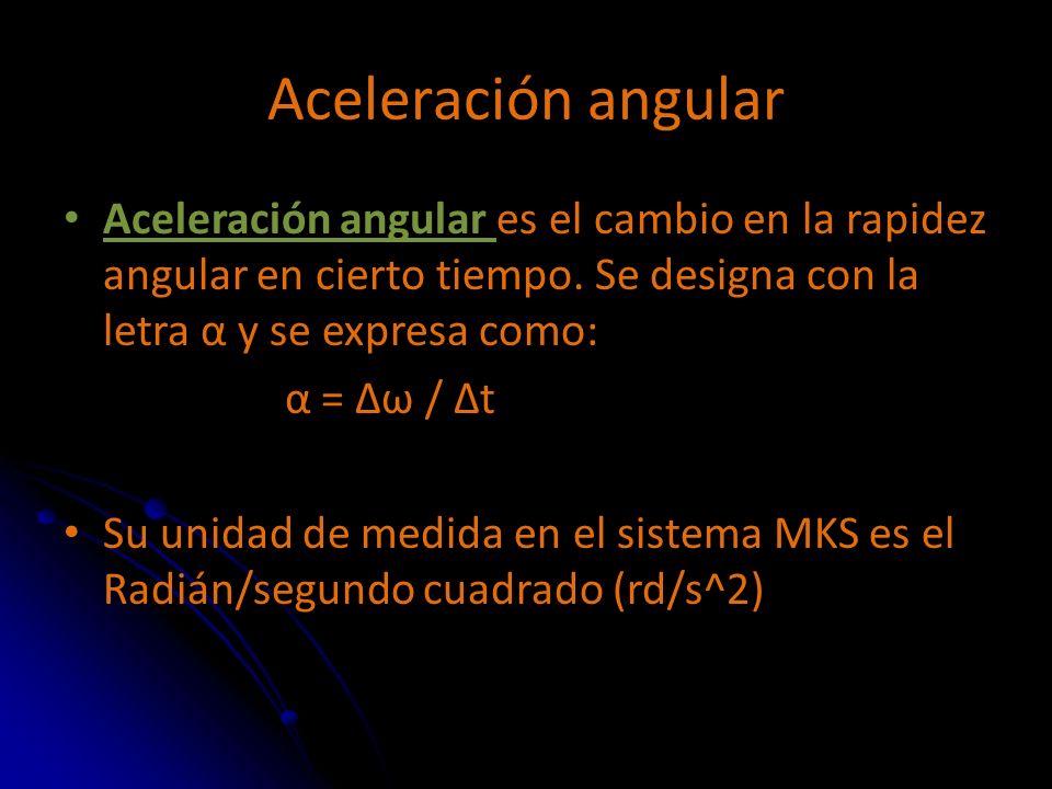 Aceleración angular Aceleración angular es el cambio en la rapidez angular en cierto tiempo. Se designa con la letra α y se expresa como: