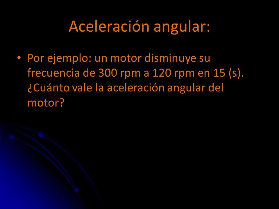Aceleración angular: Por ejemplo: un motor disminuye su frecuencia de 300 rpm a 120 rpm en 15 (s).
