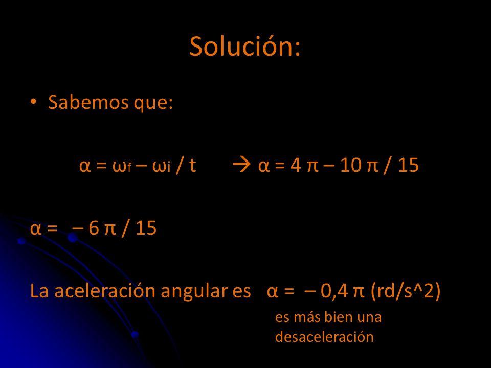 Solución: Sabemos que: α = ωf – ωi / t  α = 4 π – 10 π / 15