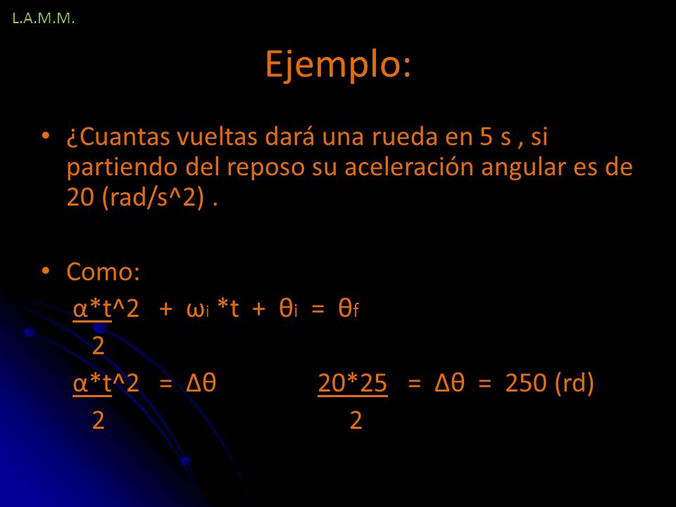 L.A.M.M. Ejemplo: ¿Cuantas vueltas dará una rueda en 5 s , si partiendo del reposo su aceleración angular es de 20 (rad/s^2) .