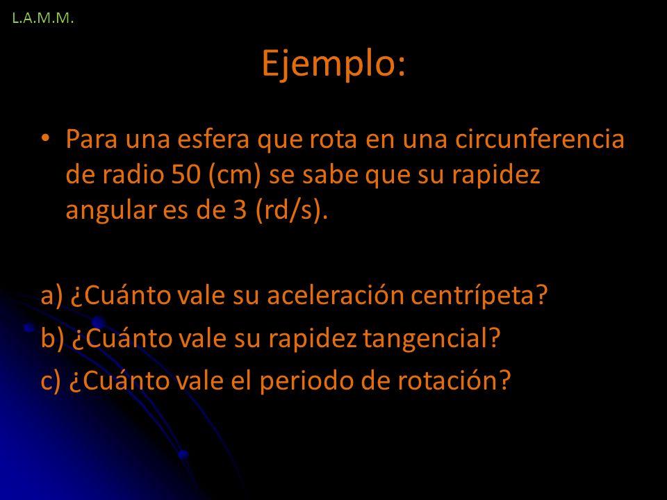 L.A.M.M. Ejemplo: Para una esfera que rota en una circunferencia de radio 50 (cm) se sabe que su rapidez angular es de 3 (rd/s).