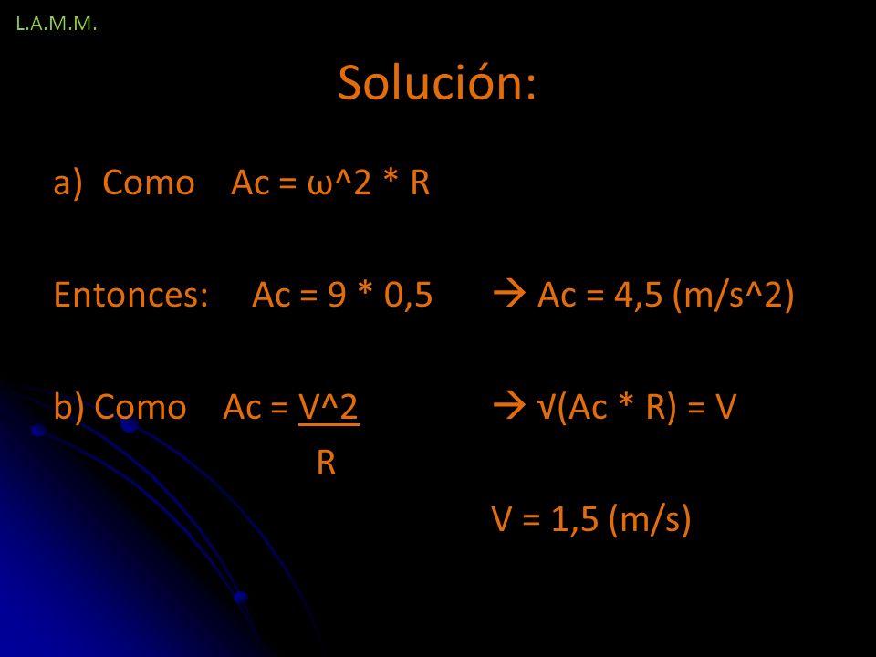 Solución: Como Ac = ω^2 * R Entonces: Ac = 9 * 0,5  Ac = 4,5 (m/s^2)