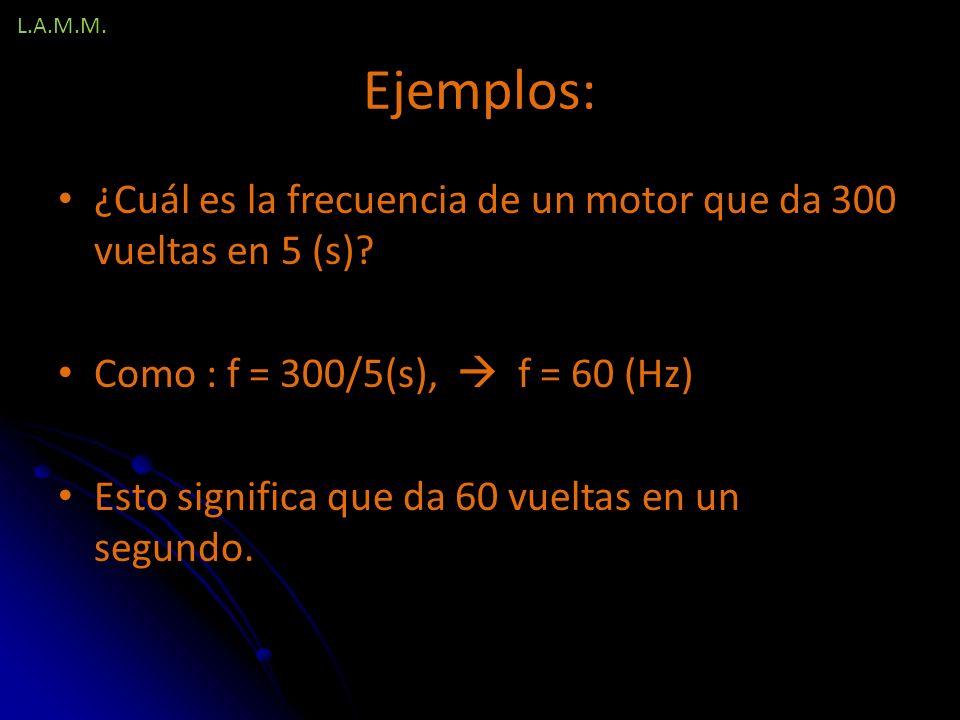 L.A.M.M. Ejemplos: ¿Cuál es la frecuencia de un motor que da 300 vueltas en 5 (s) Como : f = 300/5(s),  f = 60 (Hz)