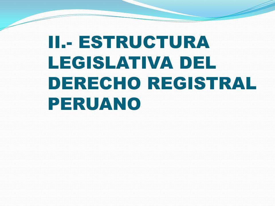 II.- ESTRUCTURA LEGISLATIVA DEL DERECHO REGISTRAL PERUANO