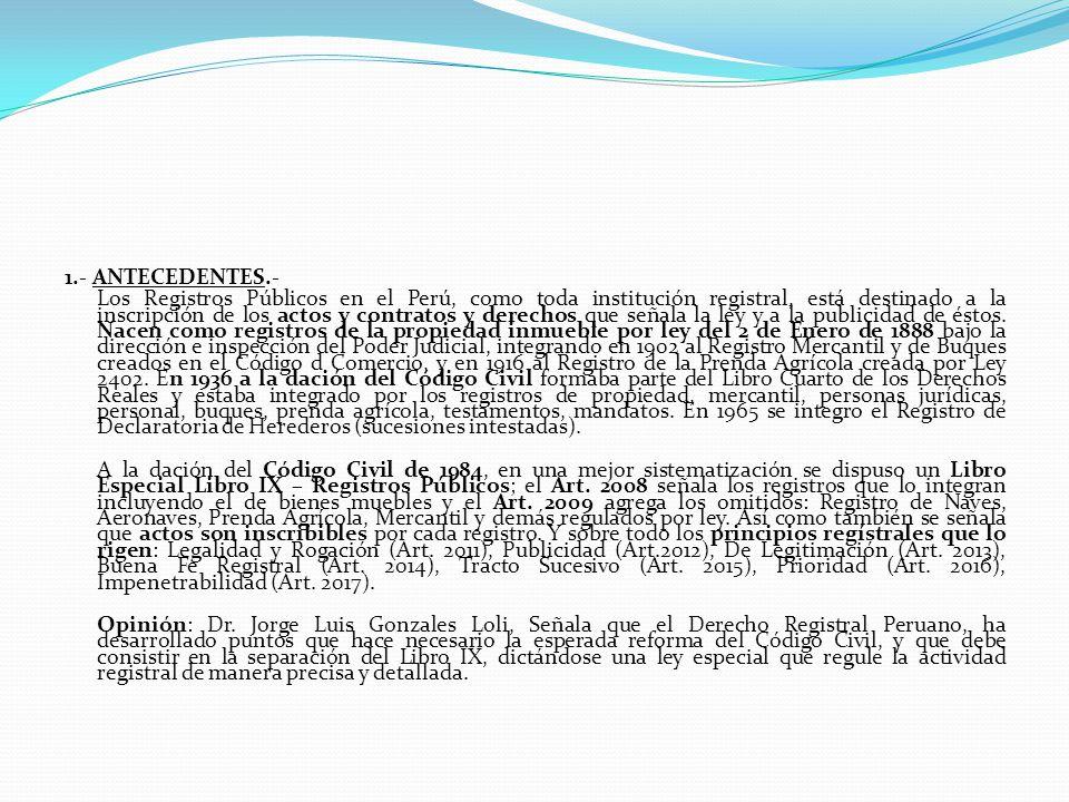 1.- ANTECEDENTES.- Los Registros Públicos en el Perú, como toda institución registral, está destinado a la inscripción de los actos y contratos y derechos que señala la ley y a la publicidad de éstos.