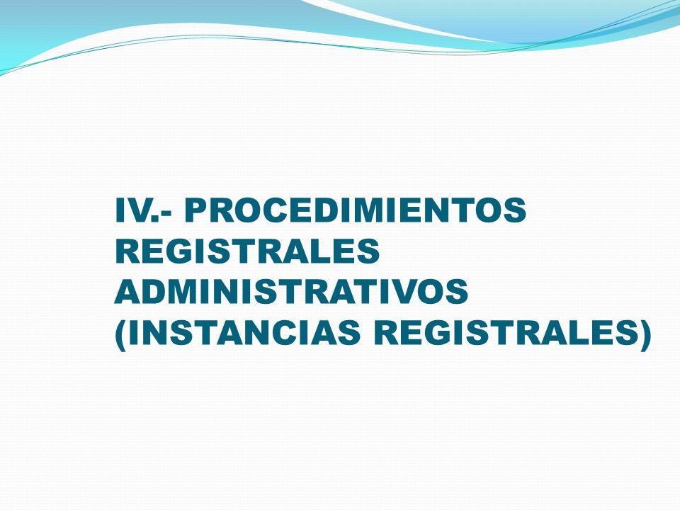 IV.- PROCEDIMIENTOS REGISTRALES ADMINISTRATIVOS (INSTANCIAS REGISTRALES)