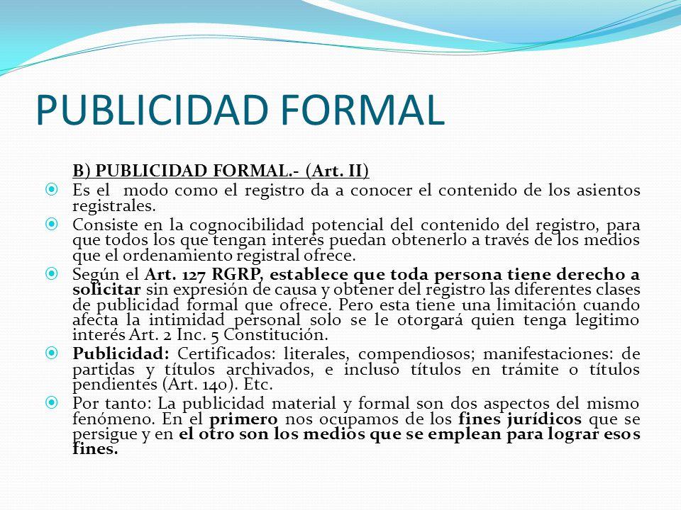 PUBLICIDAD FORMAL B) PUBLICIDAD FORMAL.- (Art. II) Es el modo como el registro da a conocer el contenido de los asientos registrales.