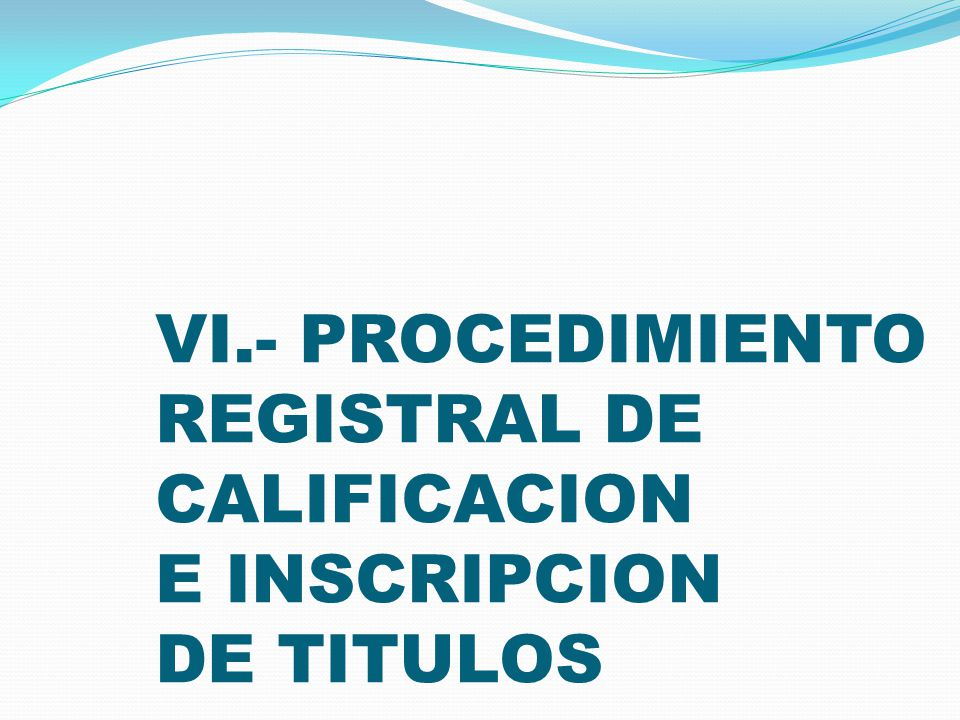 VI.- PROCEDIMIENTO REGISTRAL DE CALIFICACION E INSCRIPCION DE TITULOS