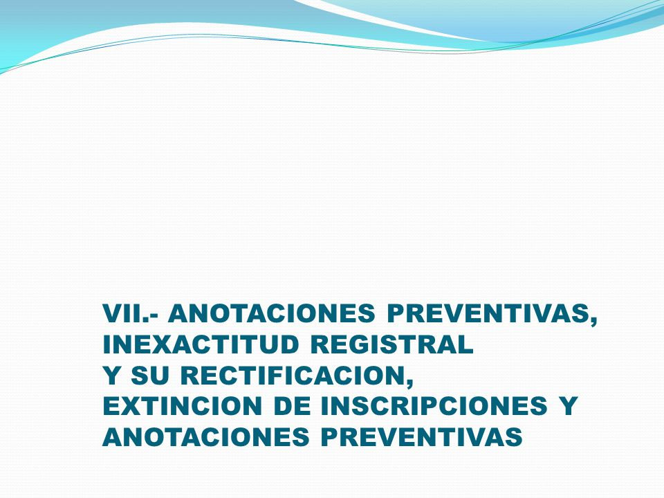VII.- ANOTACIONES PREVENTIVAS, INEXACTITUD REGISTRAL Y SU RECTIFICACION, EXTINCION DE INSCRIPCIONES Y ANOTACIONES PREVENTIVAS