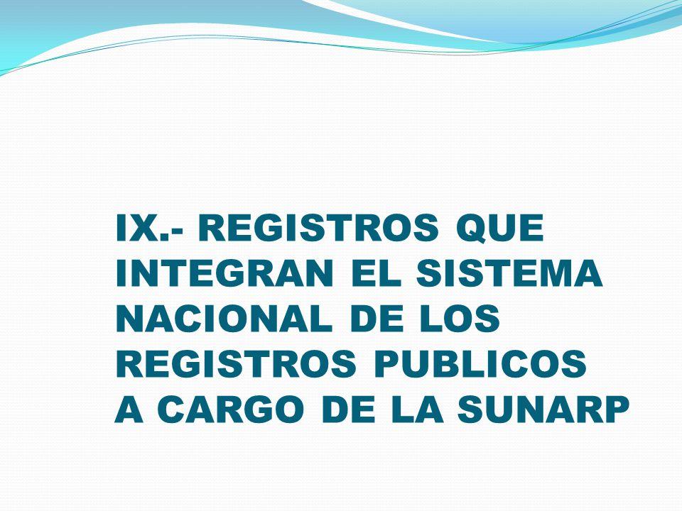 IX.- REGISTROS QUE INTEGRAN EL SISTEMA NACIONAL DE LOS REGISTROS PUBLICOS A CARGO DE LA SUNARP