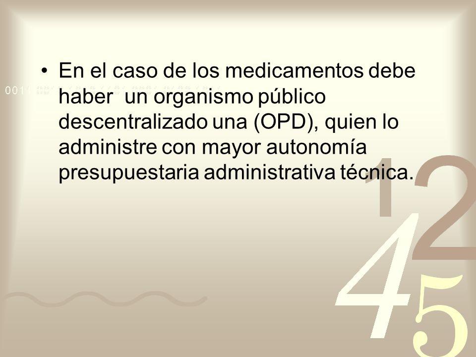 En el caso de los medicamentos debe haber un organismo público descentralizado una (OPD), quien lo administre con mayor autonomía presupuestaria administrativa técnica.