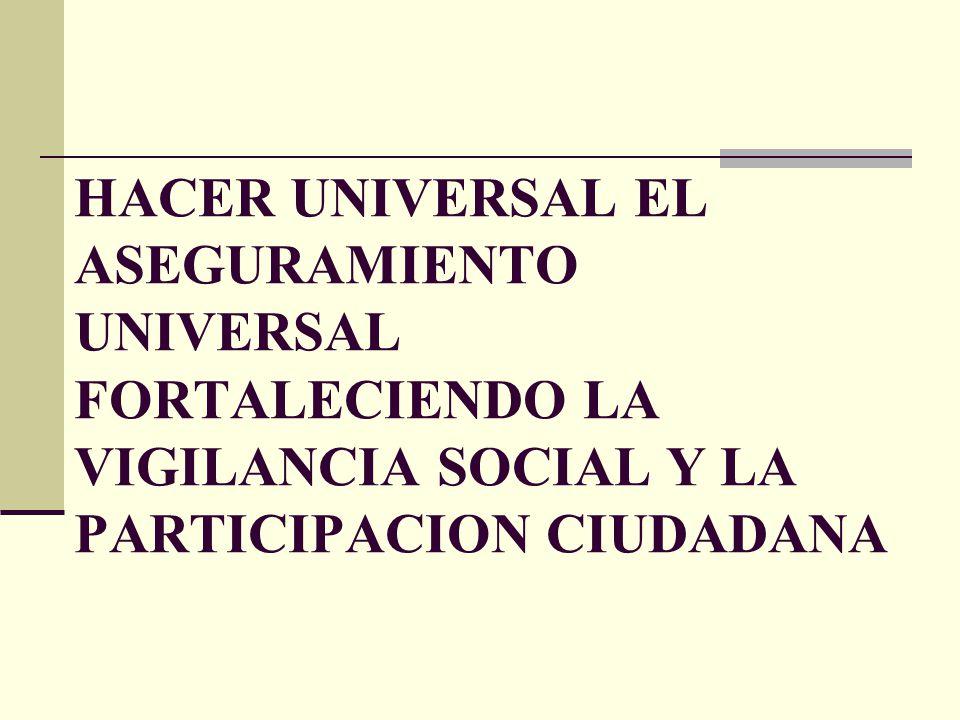 HACER UNIVERSAL EL ASEGURAMIENTO UNIVERSAL FORTALECIENDO LA VIGILANCIA SOCIAL Y LA PARTICIPACION CIUDADANA
