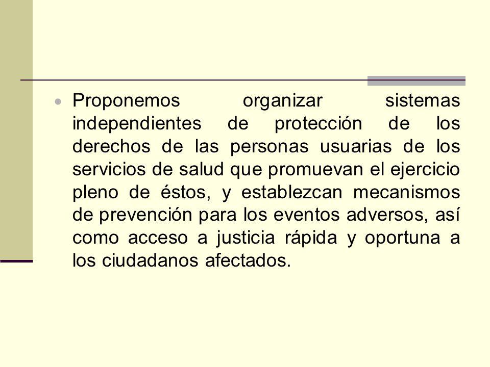 Proponemos organizar sistemas independientes de protección de los derechos de las personas usuarias de los servicios de salud que promuevan el ejercicio pleno de éstos, y establezcan mecanismos de prevención para los eventos adversos, así como acceso a justicia rápida y oportuna a los ciudadanos afectados.