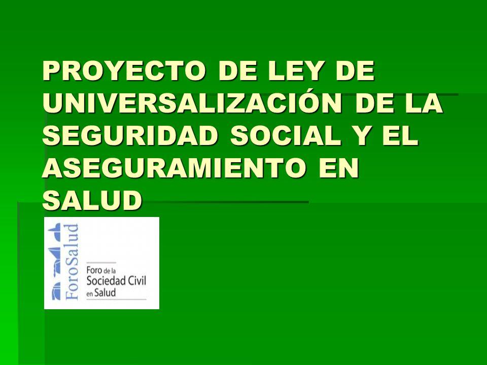 PROYECTO DE LEY DE UNIVERSALIZACIÓN DE LA SEGURIDAD SOCIAL Y EL ASEGURAMIENTO EN SALUD