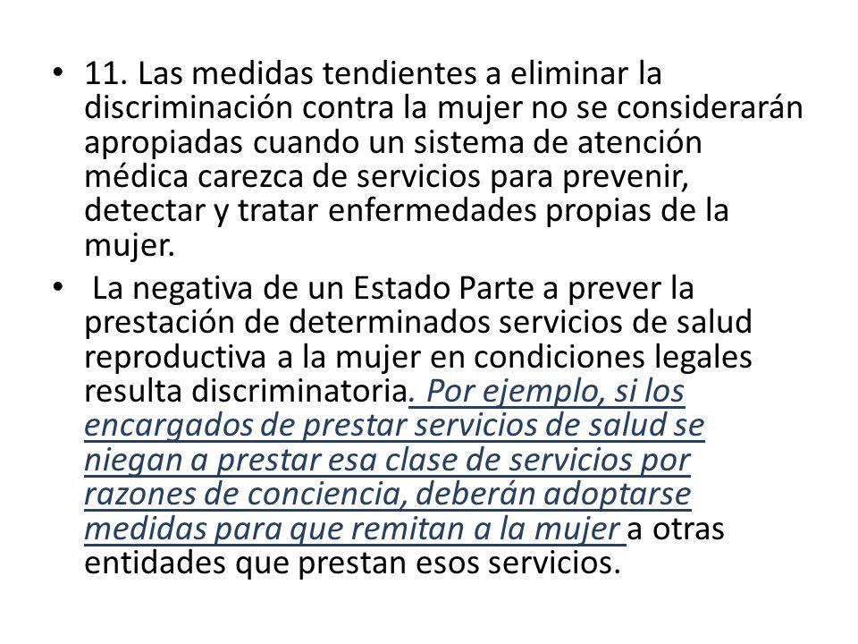11. Las medidas tendientes a eliminar la discriminación contra la mujer no se considerarán apropiadas cuando un sistema de atención médica carezca de servicios para prevenir, detectar y tratar enfermedades propias de la mujer.