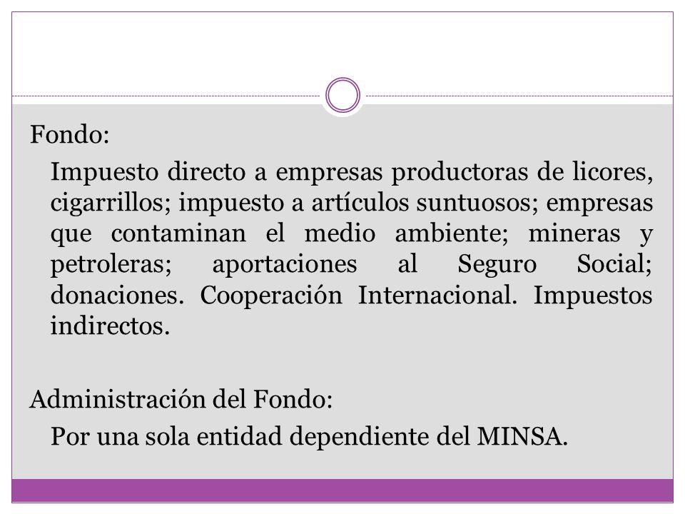 Fondo: Impuesto directo a empresas productoras de licores, cigarrillos; impuesto a artículos suntuosos; empresas que contaminan el medio ambiente; mineras y petroleras; aportaciones al Seguro Social; donaciones.