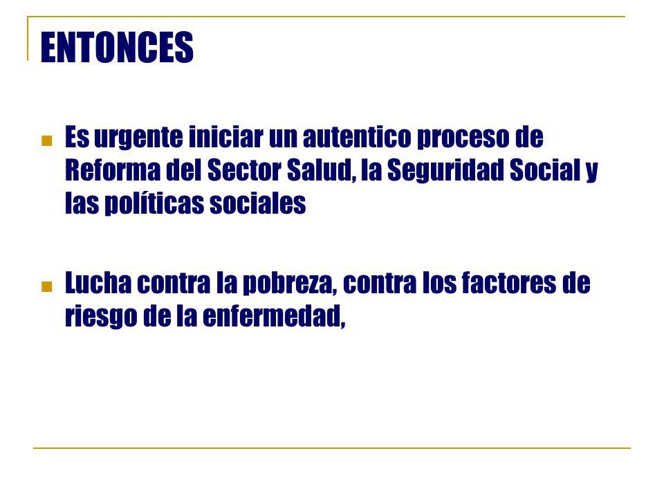 ENTONCES Es urgente iniciar un autentico proceso de Reforma del Sector Salud, la Seguridad Social y las políticas sociales.