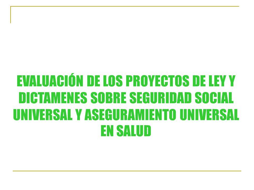 EVALUACIÓN DE LOS PROYECTOS DE LEY Y DICTAMENES SOBRE SEGURIDAD SOCIAL UNIVERSAL Y ASEGURAMIENTO UNIVERSAL EN SALUD
