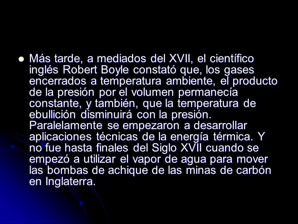 Más tarde, a mediados del XVII, el científico inglés Robert Boyle constató que, los gases encerrados a temperatura ambiente, el producto de la presión por el volumen permanecía constante, y también, que la temperatura de ebullición disminuirá con la presión.