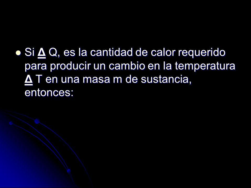 Si Δ Q, es la cantidad de calor requerido para producir un cambio en la temperatura Δ T en una masa m de sustancia, entonces: