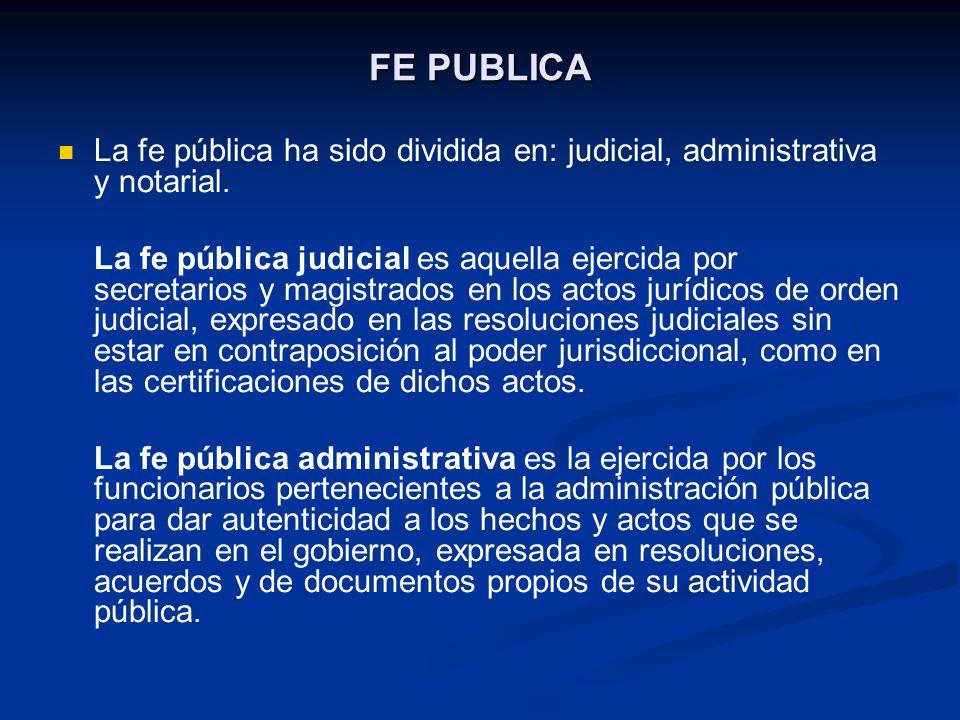 FE PUBLICA La fe pública ha sido dividida en: judicial, administrativa y notarial.