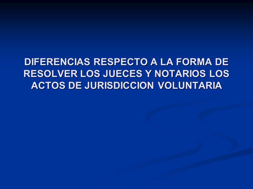 DIFERENCIAS RESPECTO A LA FORMA DE RESOLVER LOS JUECES Y NOTARIOS LOS ACTOS DE JURISDICCION VOLUNTARIA