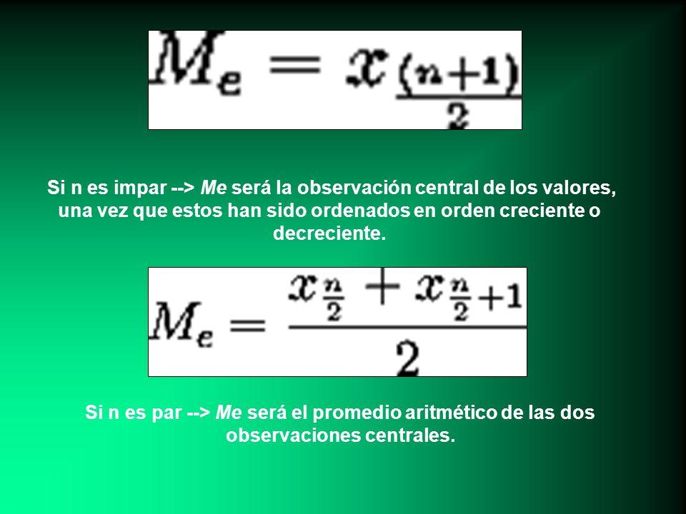 Si n es impar --> Me será la observación central de los valores, una vez que estos han sido ordenados en orden creciente o decreciente.