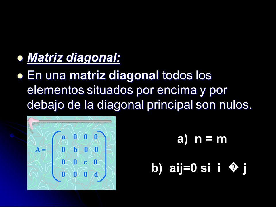 Matriz diagonal: En una matriz diagonal todos los elementos situados por encima y por debajo de la diagonal principal son nulos.