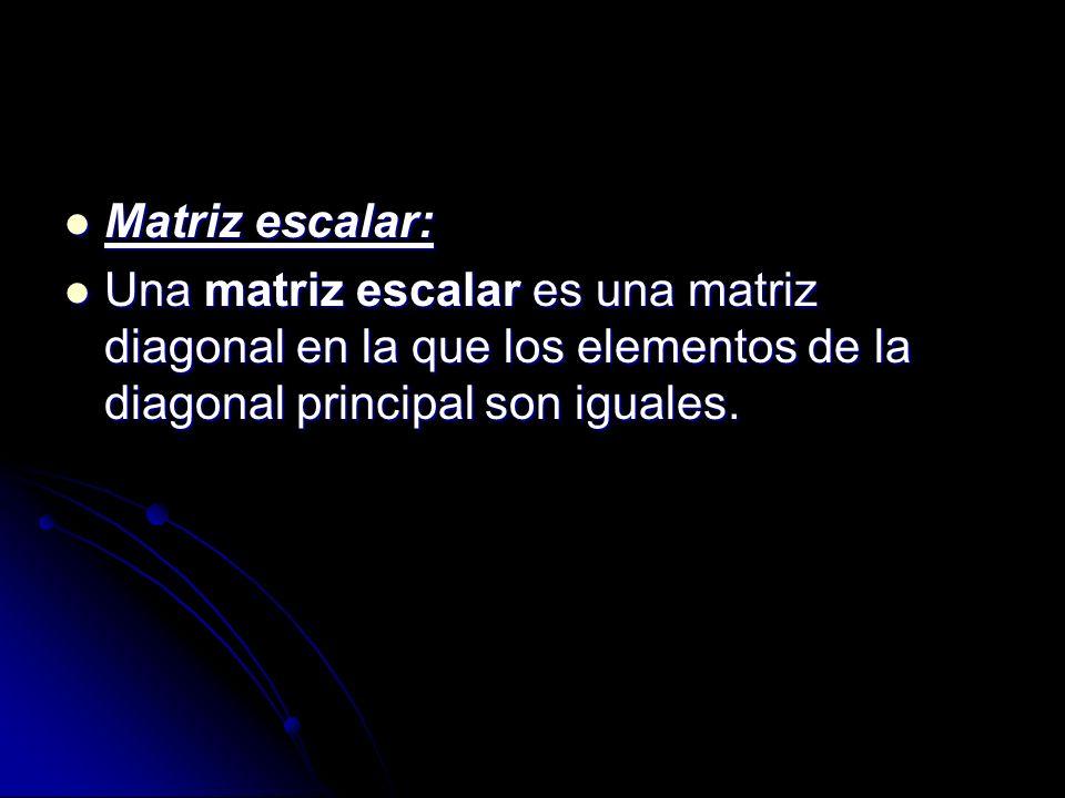 Matriz escalar: Una matriz escalar es una matriz diagonal en la que los elementos de la diagonal principal son iguales.