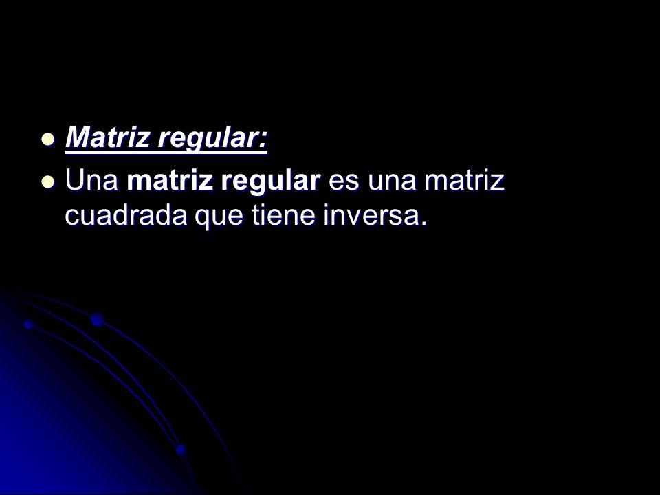 Matriz regular: Una matriz regular es una matriz cuadrada que tiene inversa.
