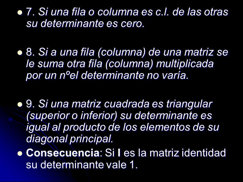 7. Si una fila o columna es c.l. de las otras su determinante es cero.