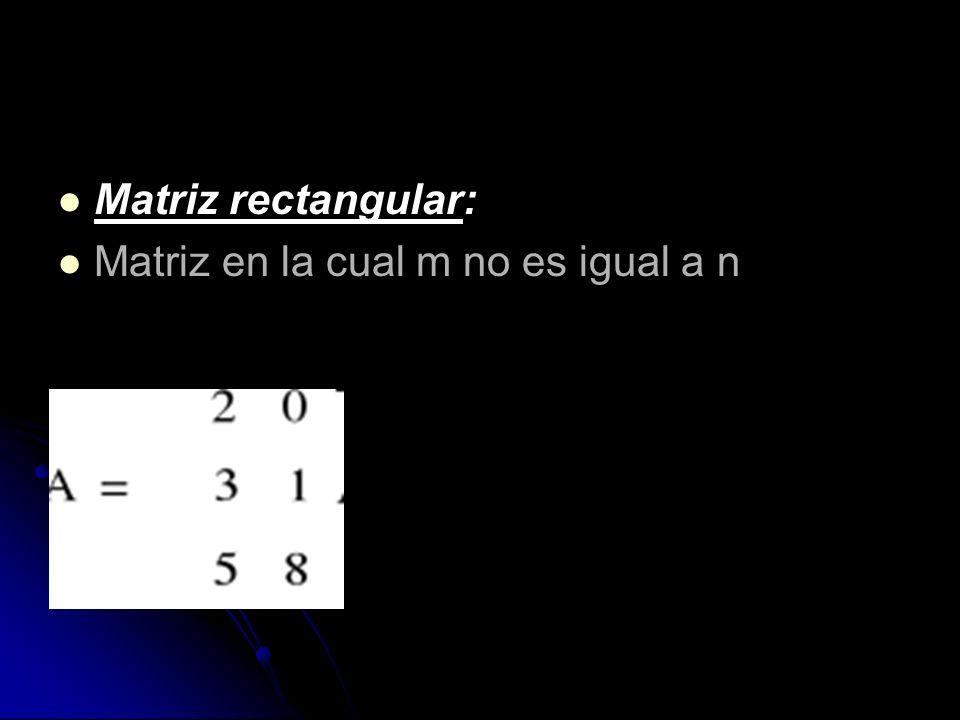 Matriz rectangular: Matriz en la cual m no es igual a n