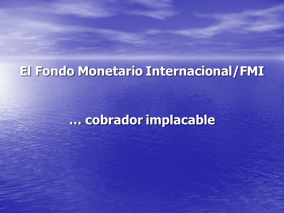 El Fondo Monetario Internacional/FMI … cobrador implacable