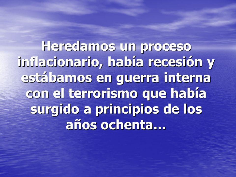 Heredamos un proceso inflacionario, había recesión y estábamos en guerra interna con el terrorismo que había surgido a principios de los años ochenta…
