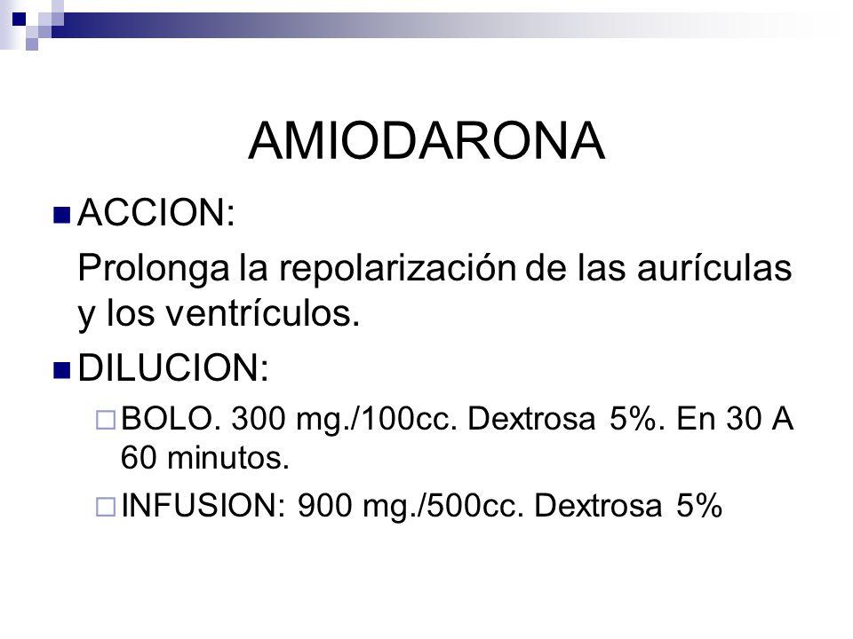 AMIODARONA ACCION: Prolonga la repolarización de las aurículas y los ventrículos. DILUCION: BOLO. 300 mg./100cc. Dextrosa 5%. En 30 A 60 minutos.