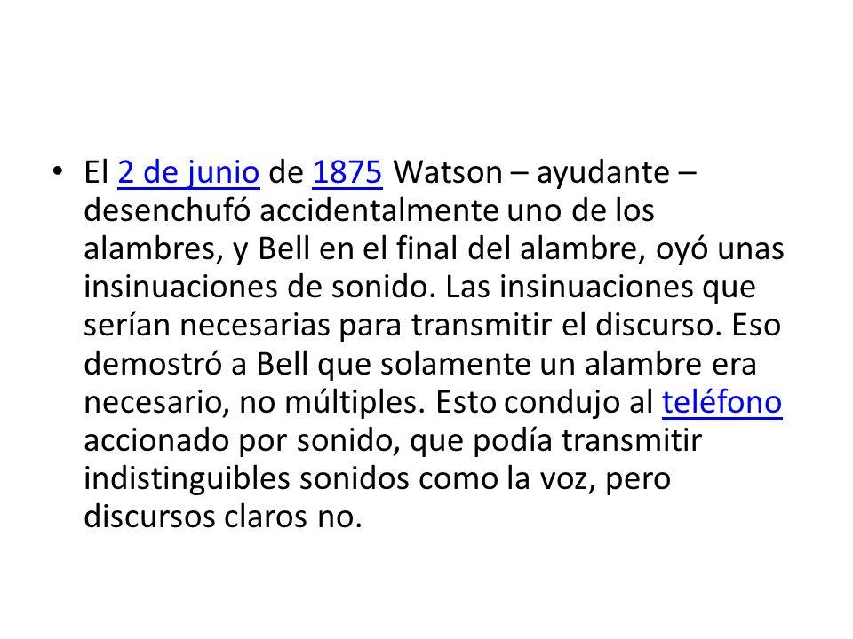 El 2 de junio de 1875 Watson – ayudante – desenchufó accidentalmente uno de los alambres, y Bell en el final del alambre, oyó unas insinuaciones de sonido.